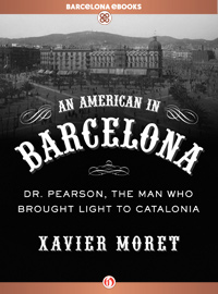 An American in Barcelona: Dr. Pearson, The Man Who Brought Light to Catalonia - Xavier Moret